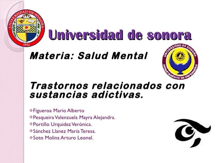 Universidad de sonora  <ul><li>Materia: Salud Mental </li></ul><ul><li>Trastornos relacionados con sustancias adictivas. <...