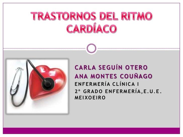TRANSTORNOS DEL RITMO CARDÍACO<br />CARLA SEGUÍN OTERO<br />ANA MONTES COUÑAGO<br />ENFERMERÍA CLÍNICA I<br />2º Grado enf...
