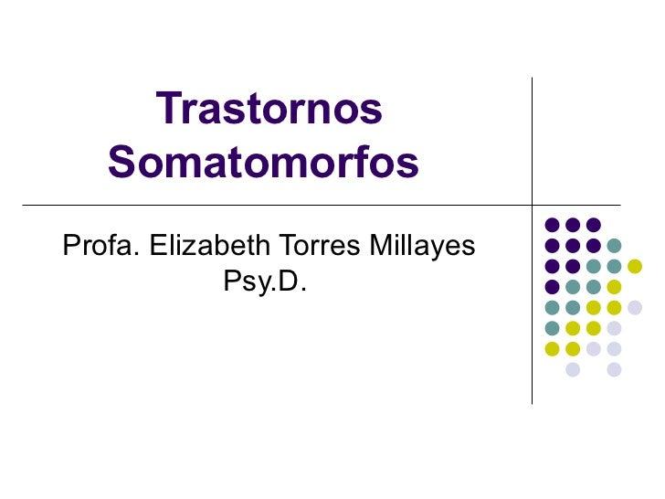 Trastornos Somatomorfos   Profa. Elizabeth Torres Millayes Psy.D.