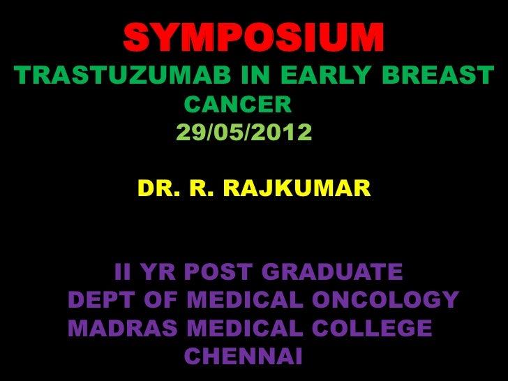 SYMPOSIUMTRASTUZUMAB IN EARLY BREAST         CANCER         29/05/2012       DR. R. RAJKUMAR      II YR POST GRADUATE   DE...