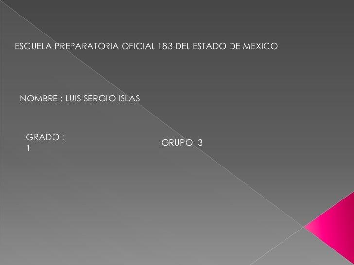 ESCUELA PREPARATORIA OFICIAL 183 DEL ESTADO DE MEXICO<br />NOMBRE : LUIS SERGIO ISLAS <br />GRADO : 1<br />GRUPO  3<br />