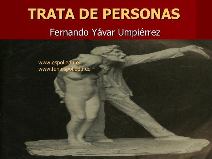 TRATA DE PERSONAS   Fernando Yávar Umpiérrez www.espol.edu.ec www.fen.espol.edu.ec