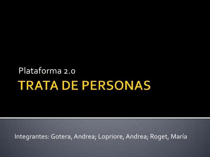 TRATA DE PERSONAS <br />Plataforma 2.0<br />Integrantes: Gotera, Andrea; Lopriore, Andrea; Roget, María<br />