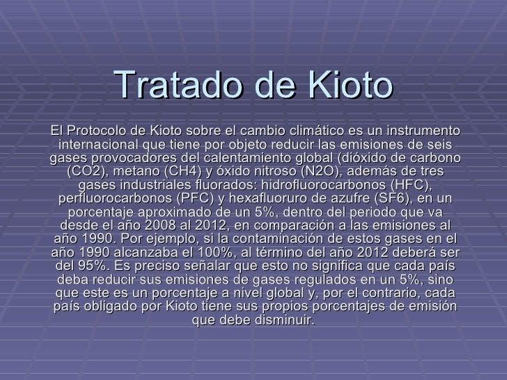 Tratado de Kioto El Protocolo de Kioto sobre el cambio climático es un instrumento internacional que tiene por objeto redu...