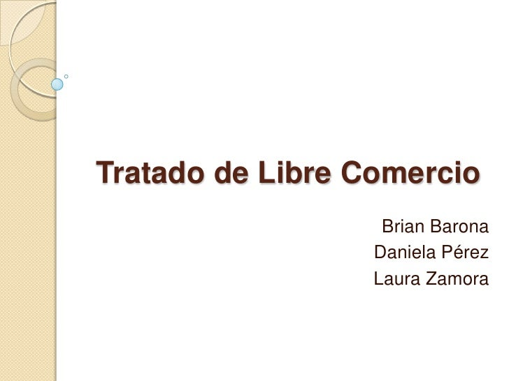 Tratado de Libre Comercio                   Brian Barona                  Daniela Pérez                  Laura Zamora