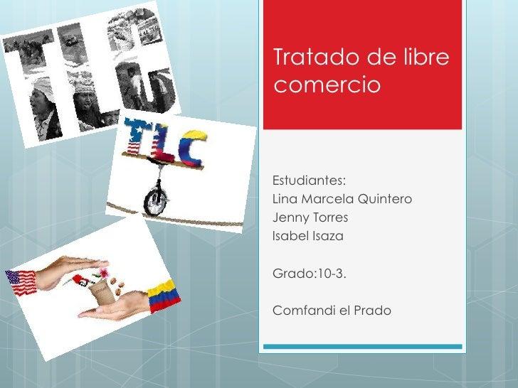 Tratado de librecomercioEstudiantes:Lina Marcela QuinteroJenny TorresIsabel IsazaGrado:10-3.Comfandi el Prado