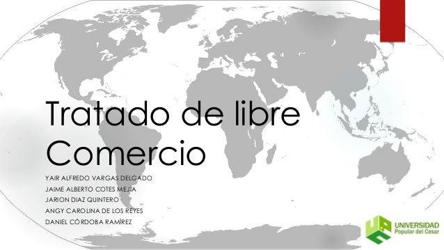 Tratado de libre ComercioYAIR ALFREDO VARGAS DELGADO JAIME ALBERTO COTES MEJIA JARION DIAZ QUINTERO ANGY CAROLINA DE LOS R...