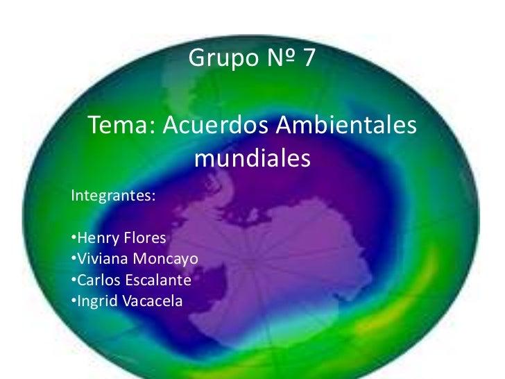 Grupo Nº 7Tema: Acuerdos Ambientales mundiales<br />Integrantes:<br /><ul><li>Henry Flores