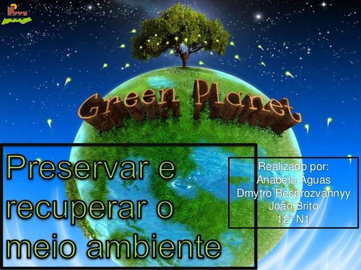 Preservar e recuperar o meio ambiente<br />Realizado por:<br />Anabela Águas<br />DmytroBesprozvannyy<br />João Brito<br /...