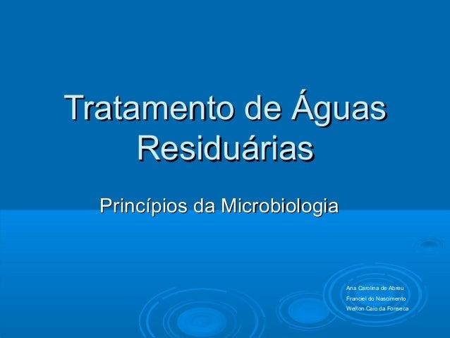 Tratamento de ÁguasTratamento de Águas ResiduáriasResiduárias Princípios da MicrobiologiaPrincípios da Microbiologia Ana C...