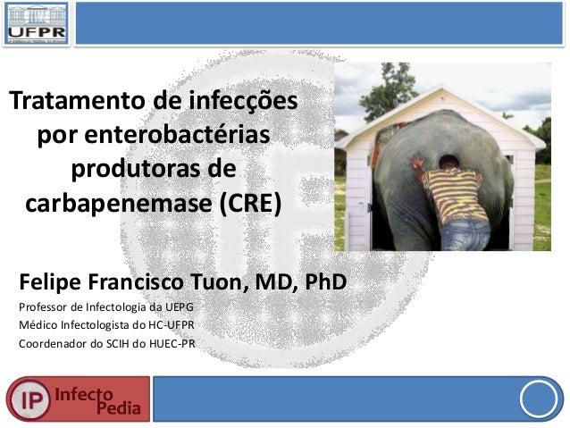 Tratamento de infecçõespor enterobactériasprodutoras decarbapenemase (CRE)Felipe Francisco Tuon, MD, PhDProfessor de Infec...