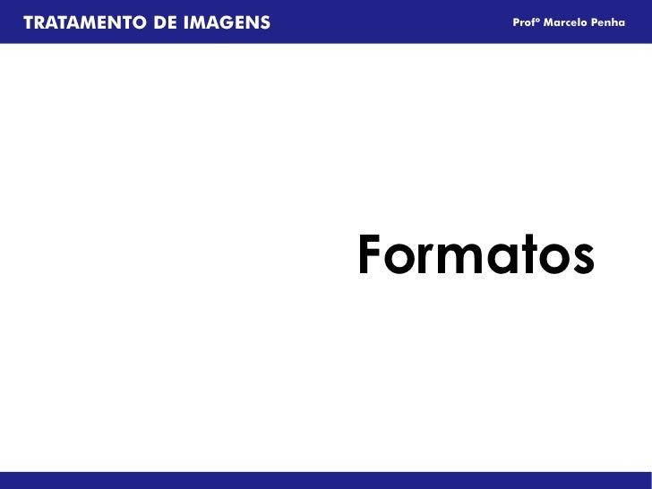 TRATAMENTO DE IMAGENS        Profº Marcelo Penha                        Formatos