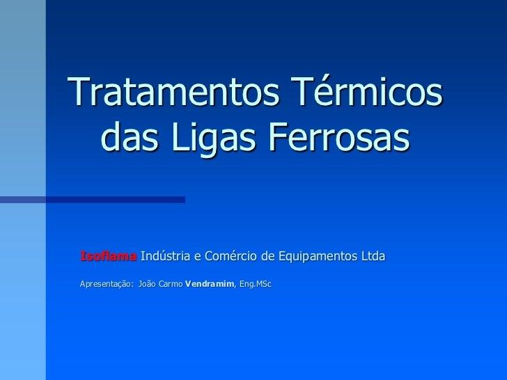 Tratamentos Térmicos  das Ligas FerrosasIsoflama Indústria e Comércio de Equipamentos LtdaApresentação: João Carmo Vendram...