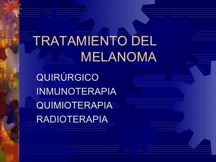 TRATAMIENTO DEL  MELANOMA QUIRÚRGICO INMUNOTERAPIA QUIMIOTERAPIA RADIOTERAPIA