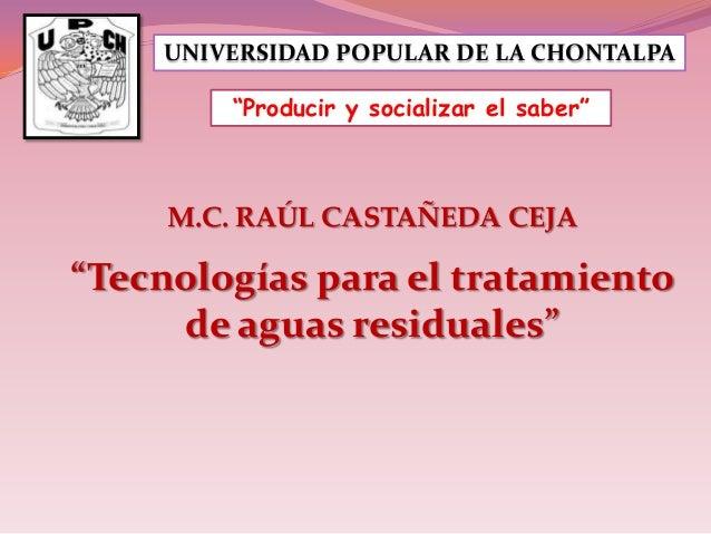 """UNIVERSIDAD POPULAR DE LA CHONTALPA """"Producir y socializar el saber""""  M.C. RAÚL CASTAÑEDA CEJA  """"Tecnologías para el trata..."""