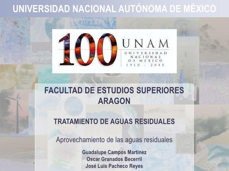 1 UNIVERSIDAD NACIONAL AUTÓNOMA DE MÉXICO FACULTADDE ESTUDIOSSUPERIORES ARAGON TRATAMIENTODE AGUASRESIDUALES Aprovechamien...