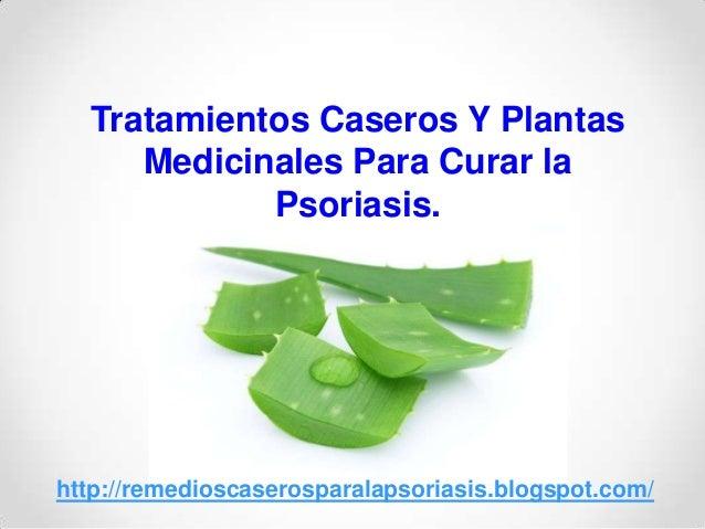 Tratamientos Caseros Y PlantasMedicinales Para Curar laPsoriasis.http://remedioscaserosparalapsoriasis.blogspot.com/