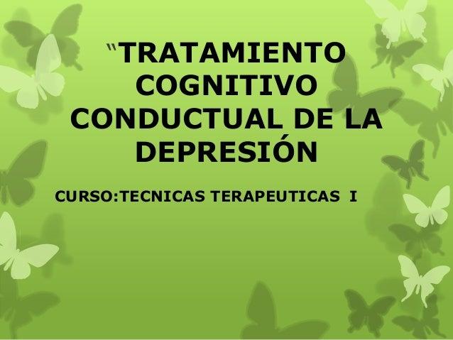 """""""TRATAMIENTOCOGNITIVOCONDUCTUAL DE LADEPRESIÓNCURSO:TECNICAS TERAPEUTICAS I"""