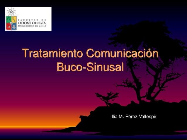 Tratamiento ComunicaciónBuco-SinusalIlia M. Pérez Vallespir