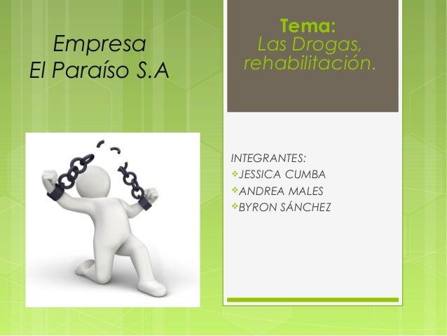 Empresa El Paraíso S.A. INTEGRANTES: JESSICA CUMBA ANDREA MALES BYRON SÁNCHEZ Tema: Las Drogas, rehabilitación.