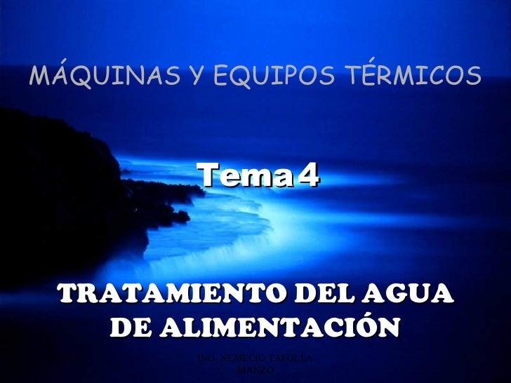 MÁQUINAS Y EQUIPOS TÉRMICOS           Tema 4   TRATAMIENTO DEL AGUA     DE ALIMENTACIÓN20/03/12   ING. NEMECIO TAFOLLA   1...