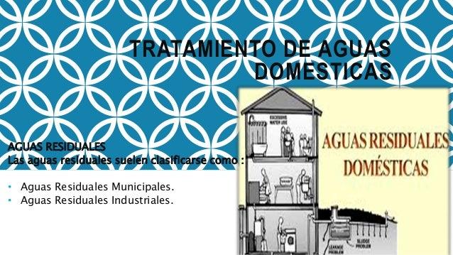 TRATAMIENTO DE AGUAS DOMESTICAS AGUAS RESIDUALES Las aguas residuales suelen clasificarse como : • Aguas Residuales Munici...