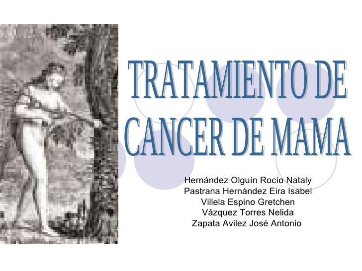 TRATAMIENTO DE  CANCER DE MAMA  Hernández Olguín Rocío Nataly Pastrana Hernández Eira Isabel Villela Espino Gretchen Vázqu...