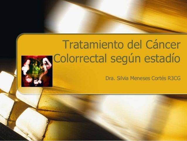 Tratamiento del Cáncer Colorrectal según estadío Dra. Silvia Meneses Cortés R3CG