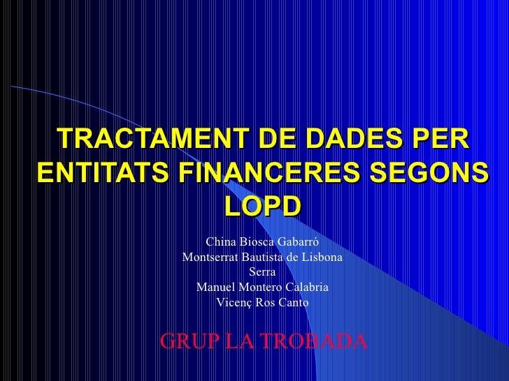 TRACTAMENT DE DADES PER ENTITATS FINANCERES SEGONS LOPD GRUP LA TROBADA China Biosca Gabarró Montserrat Bautista de Lisbon...