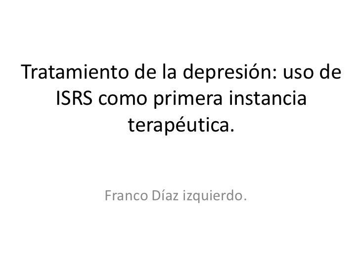 Tratamiento de la depresión: uso de    ISRS como primera instancia            terapéutica.         Franco Díaz izquierdo.