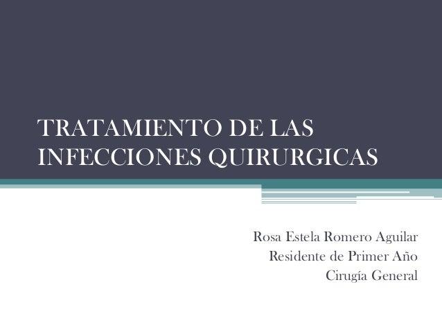TRATAMIENTO DE LASINFECCIONES QUIRURGICAS              Rosa Estela Romero Aguilar                Residente de Primer Año  ...
