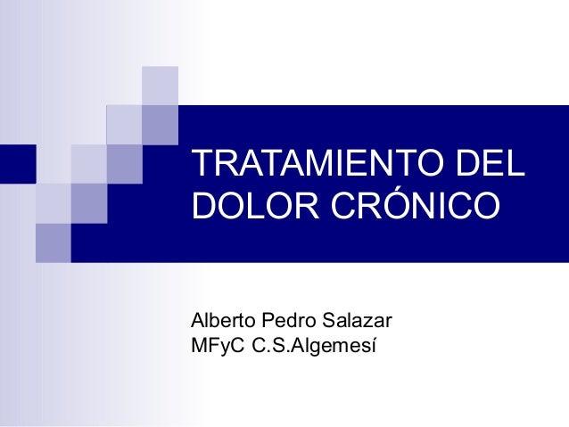 TRATAMIENTO DEL DOLOR CRÓNICO Alberto Pedro Salazar MFyC C.S.Algemesí