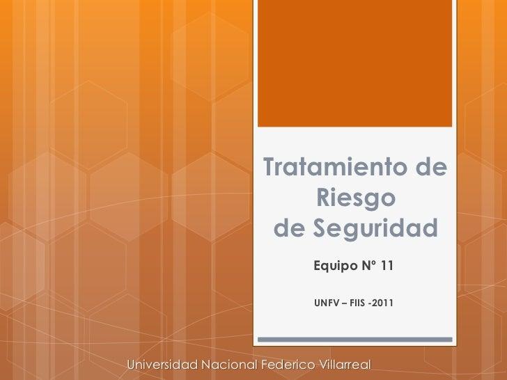 Tratamiento de Riesgode Seguridad<br />Equipo Nº 11<br />UNFV – FIIS -2011<br />Universidad Nacional Federico Villarreal<b...