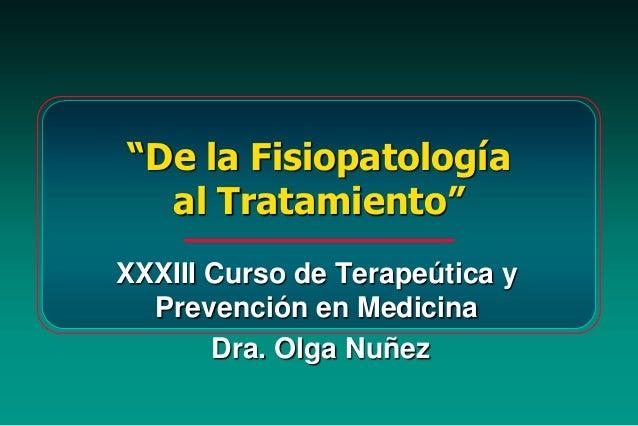 """""""De la Fisiopatologíaal Tratamiento""""XXXIII Curso de Terapeútica yPrevención en MedicinaDra. Olga Nuñez"""