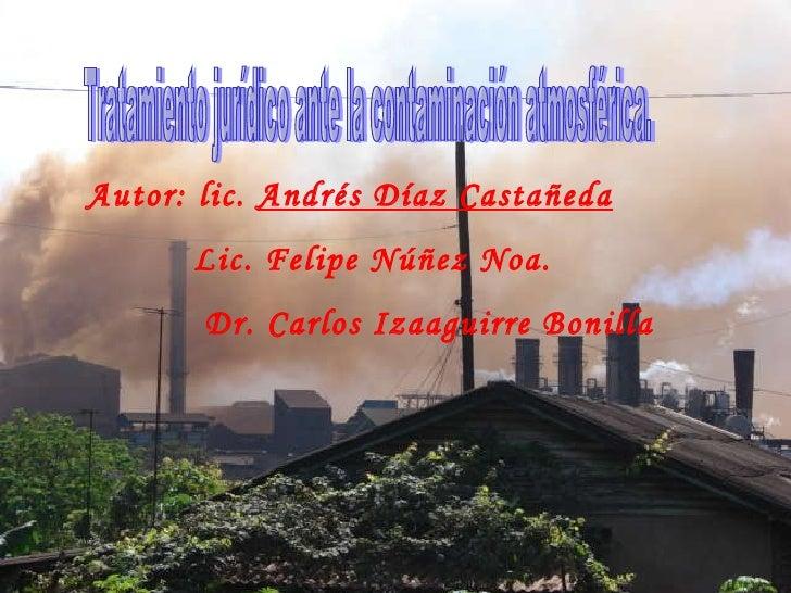 Tratamiento jurídico ante la contaminación atmosférica. Autor: lic.  Andrés Díaz Castañeda Lic. Felipe Núñez Noa. Dr. Carl...