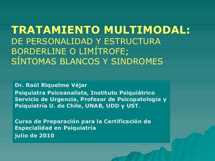 TRATAMIENTO MULTIMODAL:   DE PERSONALIDAD Y ESTRUCTURA BORDERLINE O LIMÍTROFE; SÍNTOMAS BLANCOS Y SINDROMES Dr. Raúl Rique...