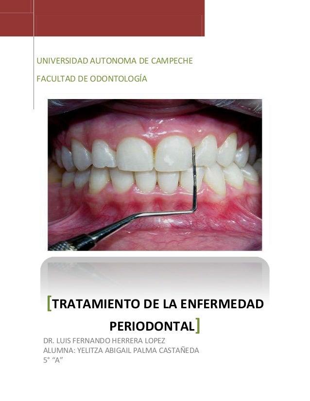 UNIVERSIDAD AUTONOMA DE CAMPECHE FACULTAD DE ODONTOLOGÍA  [TRATAMIENTO DE LA ENFERMEDAD PERIODONTAL] DR. LUIS FERNANDO HER...