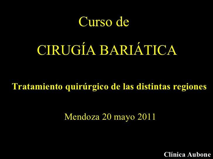 CIRUGÍA BARIÁTICA Clínica Aubone Mendoza 20 mayo 2011 Curso de Tratamiento quirúrgico de las distintas regiones