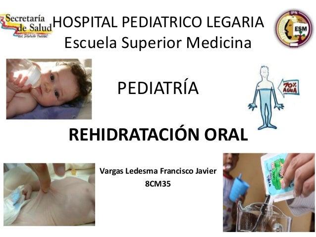 HOSPITAL PEDIATRICO LEGARIAEscuela Superior MedicinaPEDIATRÍAREHIDRATACIÓN ORALVargas Ledesma Francisco Javier8CM35