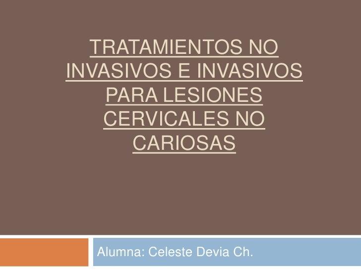 TRATAMIENTOS NOINVASIVOS E INVASIVOS    PARA LESIONES   CERVICALES NO      CARIOSAS  Alumna: Celeste Devia Ch.