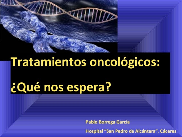 """Tratamientos oncológicos: ¿Qué nos espera? Pablo Borrega García Hospital """"San Pedro de Alcántara"""". Cáceres"""