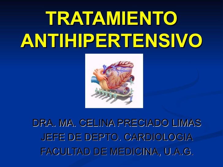TRATAMIENTO ANTIHIPERTENSIVO DRA. MA. CELINA PRECIADO LIMAS JEFE DE DEPTO. CARDIOLOGIA FACULTAD DE MEDICINA, U.A.G.