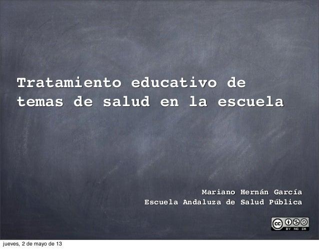 Tratamiento educativo detemas de salud en la escuelaMariano Hernán GarcíaEscuela Andaluza de Salud Públicajueves, 2 de may...