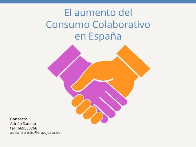El aumento del  Consumo Colaborativo  en España  Contacto :  Adrián Sancho  tel : 669533766  adriansancho@tratojusto.es