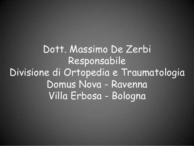 Dott. Massimo De Zerbi              ResponsabileDivisione di Ortopedia e Traumatologia         Domus Nova - Ravenna       ...