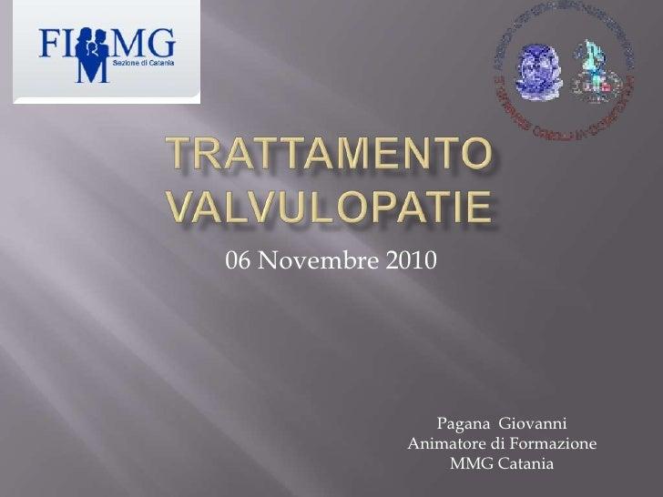TRATTAMENTO VALVULOPATIE<br />06 Novembre 2010<br />Pagana  Giovanni<br />Animatore di Formazione<br />MMG Catania<br />