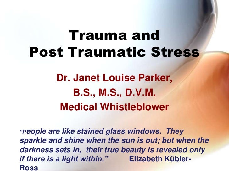 "Trauma and Post Traumatic Stress<br />Dr. Janet Louise Parker,<br />B.S., M.S., D.V.M. <br />Medical Whistleblower<br />""P..."