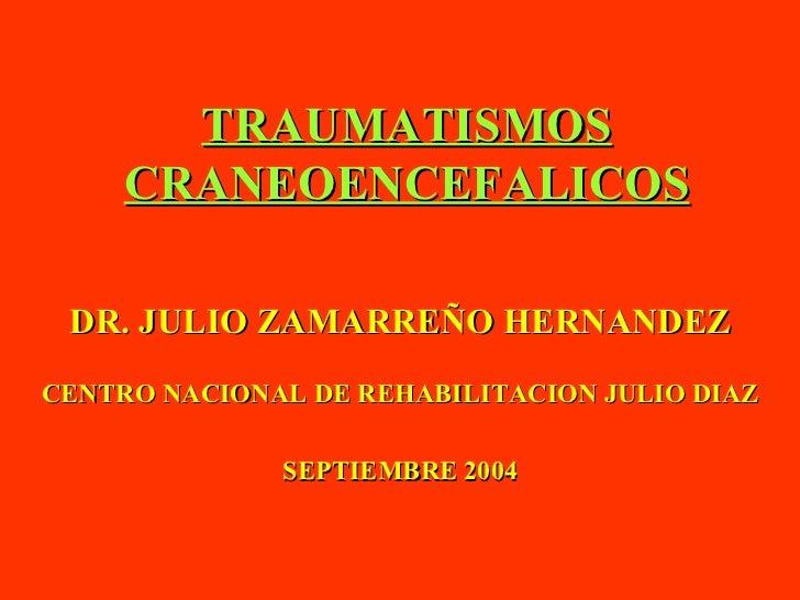 TRAUMATISMOS CRANEOENCEFALICOS DR. JULIO ZAMARREÑO HERNANDEZ CENTRO NACIONAL DE REHABILITACION JULIO DIAZ SEPTIEMBRE 2004