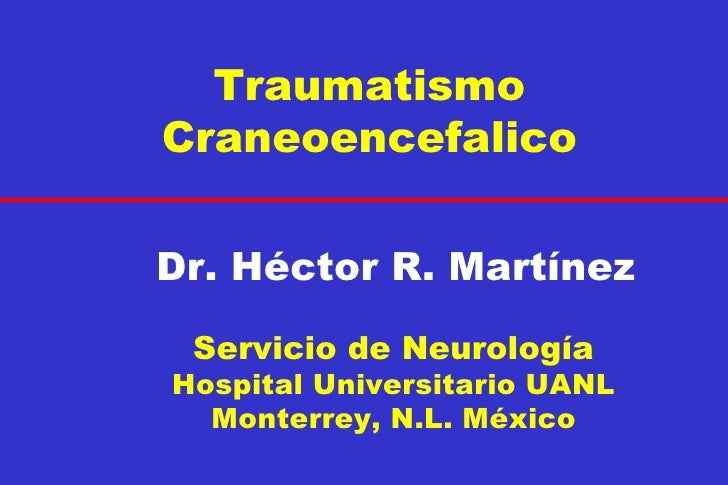 Traumatismo Craneoencefalico Dr. Héctor R. Martínez Servicio de Neurología Hospital Universitario UANL Monterrey, N.L. Méx...