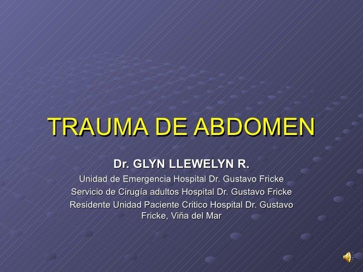TRAUMA DE ABDOMEN Dr. GLYN LLEWELYN R. Unidad de Emergencia Hospital Dr. Gustavo Fricke Servicio de Cirugía adultos Hospit...
